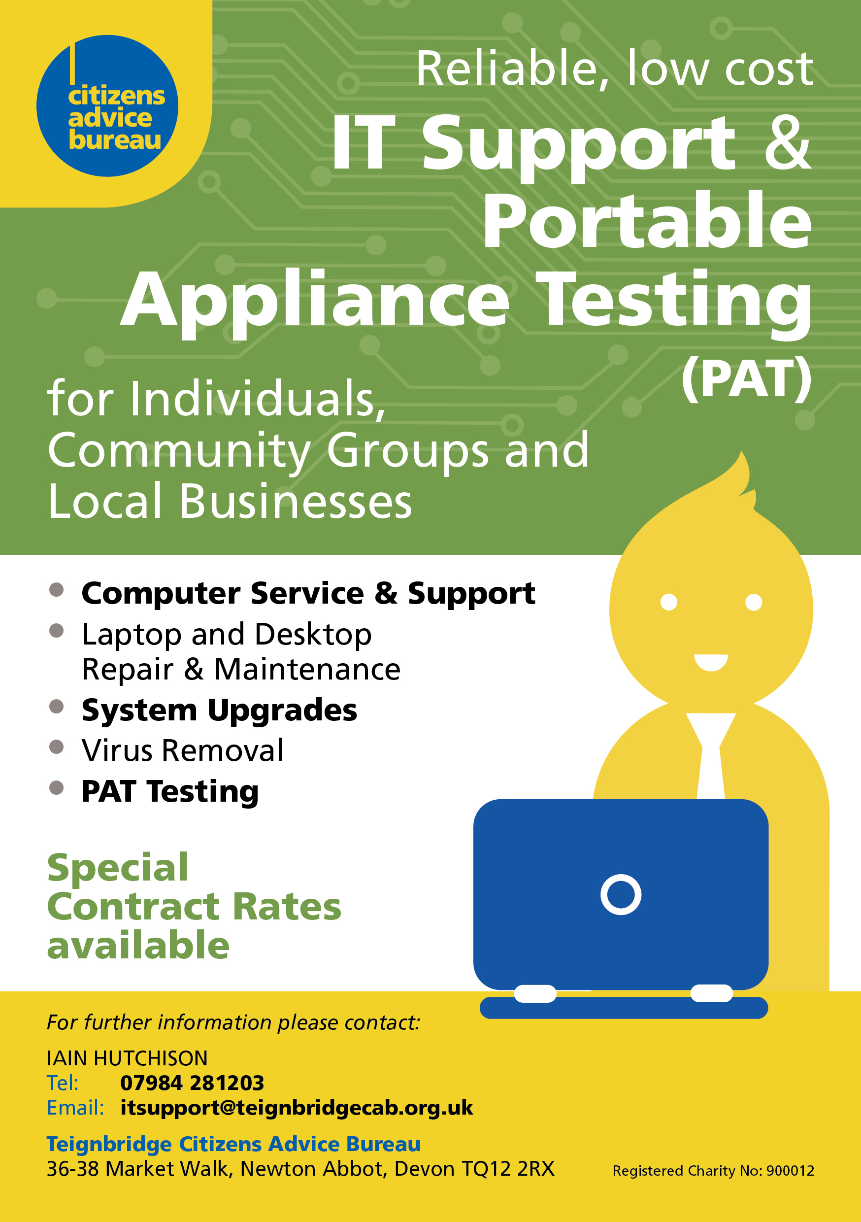 IT support for individuals, community groups and local businesses. Computer service and support, laptop and desktop repair and maintenance, system upgrades, virus removal, PAT testing. Special contract rates available. For further information contact Iain Hutchison: 07984 281203, itsupport@teignbridgecab.org.uk